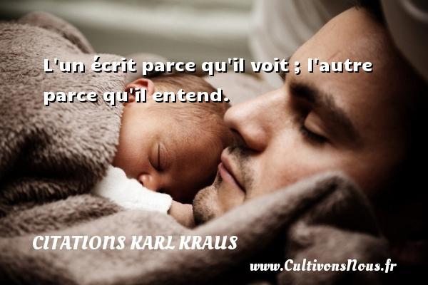 Citations Karl Kraus - L un écrit parce qu il voit ; l autre parce qu il entend. Une citation de Karl Kraus CITATIONS KARL KRAUS