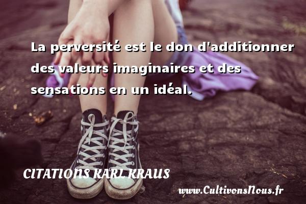 Citations Karl Kraus - La perversité est le don d additionner des valeurs imaginaires et des sensations en un idéal. Une citation de Karl Kraus CITATIONS KARL KRAUS