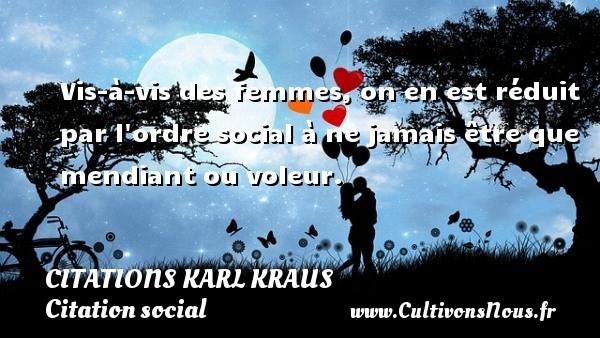 Citations Karl Kraus - Citation social - Vis-à-vis des femmes, on en est réduit par l ordre social à ne jamais être que mendiant ou voleur. Une citation de Karl Kraus CITATIONS KARL KRAUS