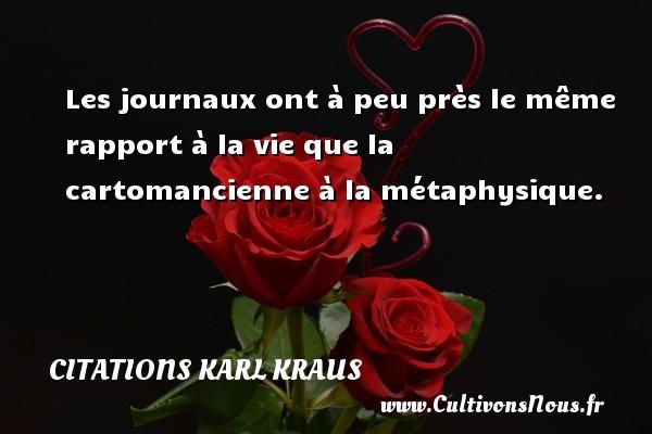 Les journaux ont à peu près le même rapport à la vie que la cartomancienne à la métaphysique. Une citation de Karl Kraus CITATIONS KARL KRAUS
