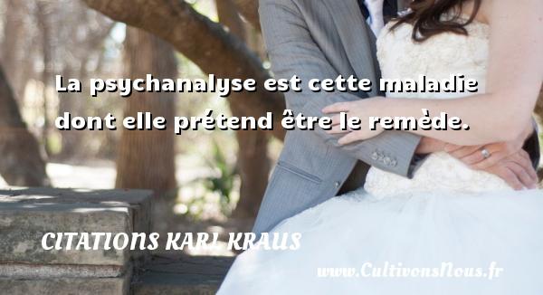 Citations Karl Kraus - La psychanalyse est cette maladie dont elle prétend être le remède. Une citation de Karl Kraus CITATIONS KARL KRAUS