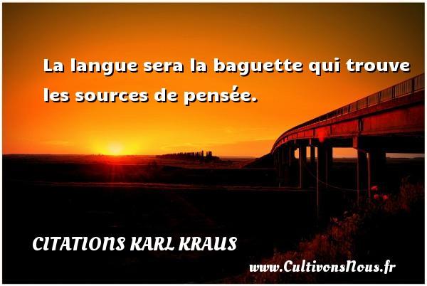 La langue sera la baguette qui trouve les sources de pensée. Une citation de Karl Kraus CITATIONS KARL KRAUS
