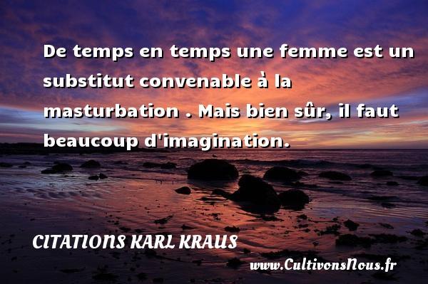 Citations Karl Kraus - De temps en temps une femme est un substitut convenable à la masturbation . Mais bien sûr, il faut beaucoup d imagination. Une citation de Karl Kraus CITATIONS KARL KRAUS