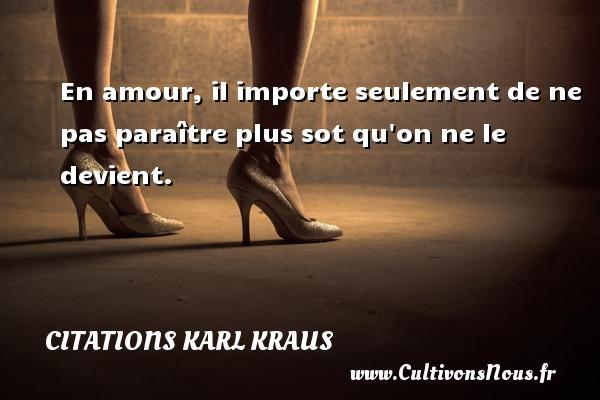 En amour, il importe seulement de ne pas paraître plus sot qu on ne le devient. Une citation de Karl Kraus CITATIONS KARL KRAUS - Citation porte