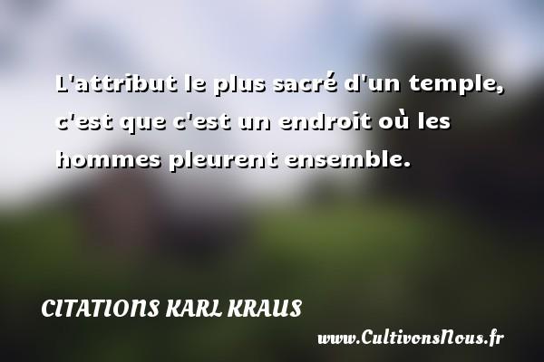 Citations Karl Kraus - L attribut le plus sacré d un temple, c est que c est un endroit où les hommes pleurent ensemble. Une citation de Karl Kraus CITATIONS KARL KRAUS