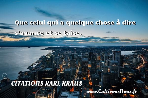 Citations Karl Kraus - Que celui qui a quelque chose à dire s avance et se taise. Une citation de Karl Kraus CITATIONS KARL KRAUS