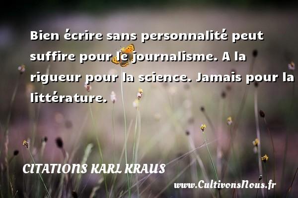 Citations Karl Kraus - Bien écrire sans personnalité peut suffire pour le journalisme. A la rigueur pour la science. Jamais pour la littérature. Une citation de Karl Kraus CITATIONS KARL KRAUS