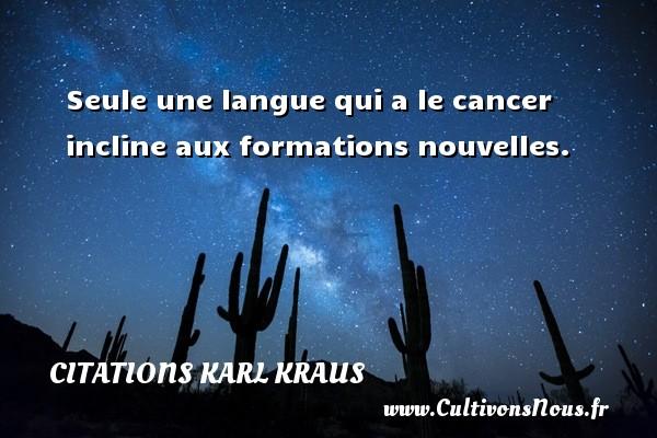 Seule une langue qui a le cancer incline aux formations nouvelles. Une citation de Karl Kraus CITATIONS KARL KRAUS
