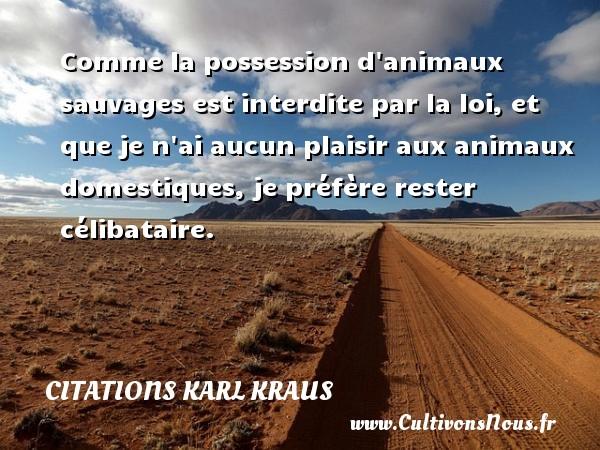 Citations Karl Kraus - Citation animaux - Comme la possession d animaux sauvages est interdite par la loi, et que je n ai aucun plaisir aux animaux domestiques, je préfère rester célibataire. Une citation de Karl Kraus CITATIONS KARL KRAUS