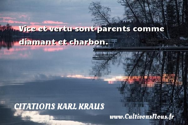 Vice et vertu sont parents comme diamant et charbon. Une citation de Karl Kraus CITATIONS KARL KRAUS