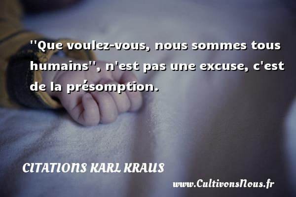 Citations Karl Kraus -   Que voulez-vous, nous sommes tous humains  , n est pas une excuse, c est de la présomption.  Une citation de Karl Kraus CITATIONS KARL KRAUS