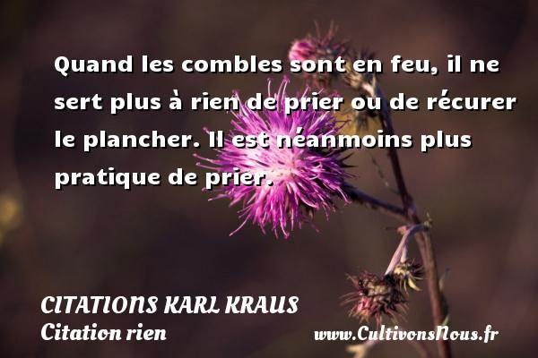 Citations Karl Kraus - Citation rien - Quand les combles sont en feu, il ne sert plus à rien de prier ou de récurer le plancher. Il est néanmoins plus pratique de prier. Une citation de Karl Kraus CITATIONS KARL KRAUS