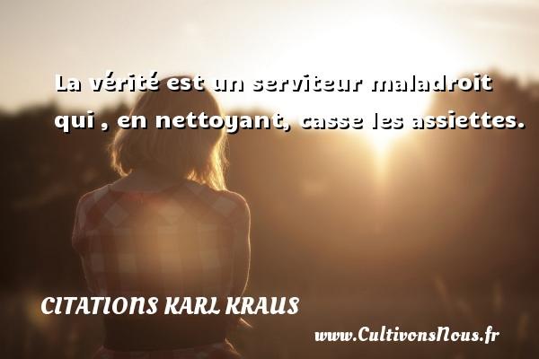 Citations Karl Kraus - La vérité est un serviteur maladroit qui , en nettoyant, casse les assiettes. Une citation de Karl Kraus CITATIONS KARL KRAUS