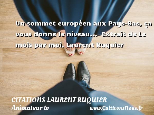Un sommet européen aux Pays-Bas, ça vous donne le niveau...   Extrait de Le mois par moi. Laurent Ruquier CITATIONS LAURENT RUQUIER - humoriste - journaliste