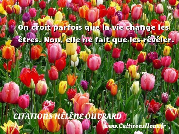 Citations Hélène Ouvrard - On croit parfois que la vie change les êtres. Non, elle ne fait que les révéler. Une citation de Hélène Ouvrard CITATIONS HÉLÈNE OUVRARD