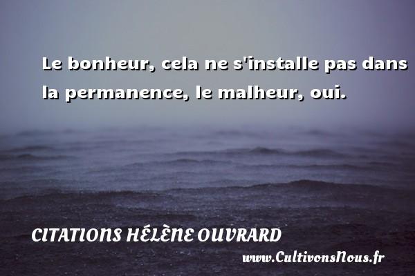 Citations Hélène Ouvrard - Le bonheur, cela ne s installe pas dans la permanence, le malheur, oui. Une citation de Hélène Ouvrard CITATIONS HÉLÈNE OUVRARD
