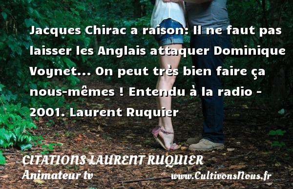 Jacques Chirac a raison: Il ne faut pas laisser les Anglais attaquer Dominique Voynet... On peut très bien faire ça nous-mêmes !  Entendu à la radio - 2001. Laurent Ruquier CITATIONS LAURENT RUQUIER - journaliste