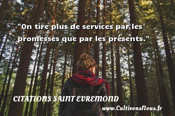 Citations Saint Evremond - On tire plus de services par les promesses que par les présents. Une citation de Charles de Saint-Evremond CITATIONS SAINT EVREMOND