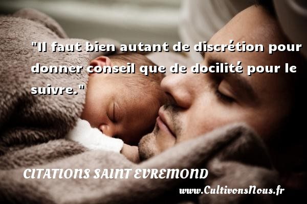Citations Saint Evremond - Citation conseil - Il faut bien autant de discrétion pour donner conseil que de docilité pour le suivre. Une citation de Charles de Saint-Evremond CITATIONS SAINT EVREMOND