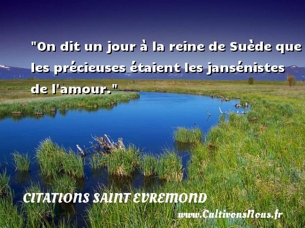 Citations Saint Evremond - On dit un jour à la reine de Suède que les précieuses étaient les jansénistes de l amour. Une citation de Charles de Saint-Evremond CITATIONS SAINT EVREMOND