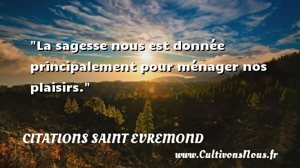 Citations Saint Evremond - La sagesse nous est donnée principalement pour ménager nos plaisirs. Une citation de Charles de Saint-Evremond CITATIONS SAINT EVREMOND