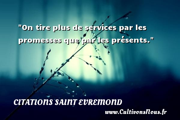 Citations Saint Evremond - On tire plus de services par les promesses que par les présents. Une citation de Charles de Saint-Evremond CITATIONS SAINT EVREMOND