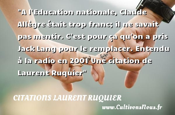 Citations - Citations Laurent Ruquier - Animateur tv - Citation éducation - journaliste - A l Education nationale, Claude Allègre était trop franc; il ne savait pas mentir. C est pour ça qu on a pris Jack Lang pour le remplacer.  Entendu à la radio en 2001. Laurent Ruquier   Une citation sur éducation CITATIONS LAURENT RUQUIER