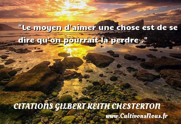 Le moyen d aimer une chose est de se dire qu on pourrait la perdre . Une citation de Gilbert Keith Chesterton CITATIONS GILBERT KEITH CHESTERTON