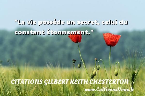 La vie possède un secret, celui du constant étonnement. Une citation de Gilbert Keith Chesterton CITATIONS GILBERT KEITH CHESTERTON