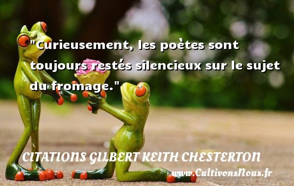Curieusement, les poètes sont toujours restés silencieux sur le sujet du fromage. Une citation de Gilbert Keith Chesterton CITATIONS GILBERT KEITH CHESTERTON