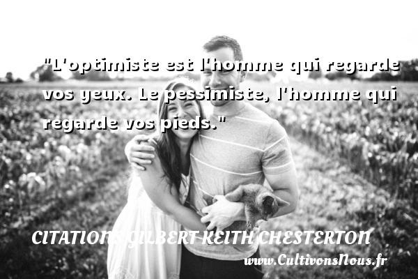 L optimiste est l homme qui regarde vos yeux. Le pessimiste, l homme qui regarde vos pieds. Une citation de Gilbert Keith Chesterton CITATIONS GILBERT KEITH CHESTERTON - Citation regard