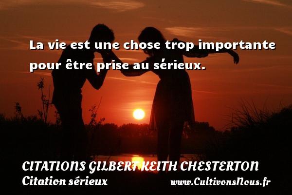 La vie est une chose trop importante pour être prise au sérieux. Une citation de Gilbert Keith Chesterton CITATIONS GILBERT KEITH CHESTERTON - Citation sérieux