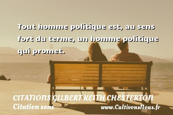 Tout homme politique est, au sens fort du terme, un homme politique qui promet. Une citation de Gilbert Keith Chesterton CITATIONS GILBERT KEITH CHESTERTON - Citation sens