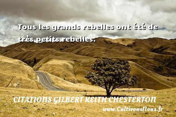 Tous les grands rebelles ont été de très petits rebelles. Une citation de Gilbert Keith Chesterton CITATIONS GILBERT KEITH CHESTERTON