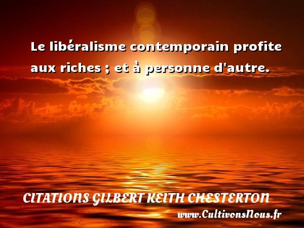 Le libéralisme contemporain profite aux riches ; et à personne d autre. Une citation de Gilbert Keith Chesterton CITATIONS GILBERT KEITH CHESTERTON