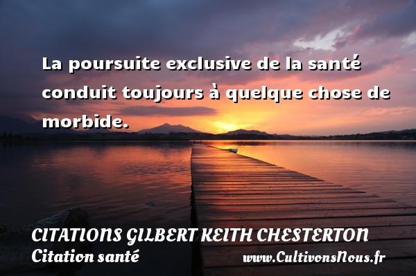 Citations Gilbert Keith Chesterton - Citation santé - La poursuite exclusive de la santé conduit toujours à quelque chose de morbide. Une citation de Gilbert Keith Chesterton CITATIONS GILBERT KEITH CHESTERTON