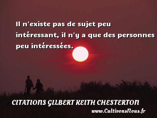 Il n existe pas de sujet peu intéressant, il n y a que des personnes peu intéressées. Une citation de Gilbert Keith Chesterton CITATIONS GILBERT KEITH CHESTERTON