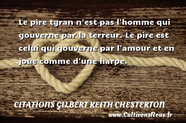 Le pire tyran n est pas l homme qui gouverne par la terreur. Le pire est celui qui gouverne par l amour et en joue comme d une harpe. Une citation de Gilbert Keith Chesterton CITATIONS GILBERT KEITH CHESTERTON