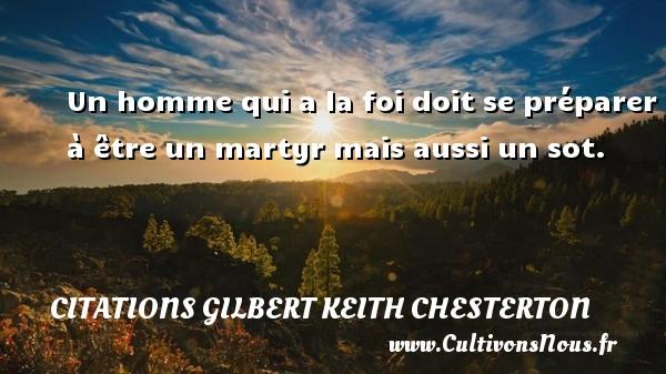 Un homme qui a la foi doit se préparer à être un martyr mais aussi un sot. Une citation de Gilbert Keith Chesterton CITATIONS GILBERT KEITH CHESTERTON
