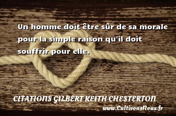 Citations Gilbert Keith Chesterton - Un homme doit être sûr de sa  morale pour la simple raison qu il doit souffrir pour elle. Une citation de Gilbert Keith Chesterton CITATIONS GILBERT KEITH CHESTERTON