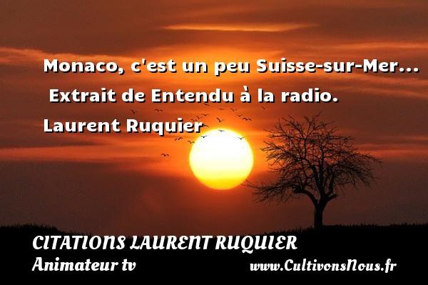 Monaco, c est un peu Suisse-sur-Mer...   Extrait de Entendu à la radio. Laurent Ruquier CITATIONS LAURENT RUQUIER - journaliste
