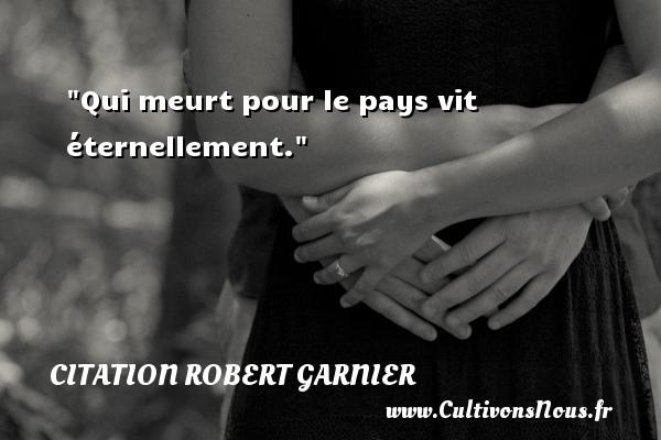 Qui meurt pour le pays vit éternellement. Une citation de Robert Garnier CITATION ROBERT GARNIER