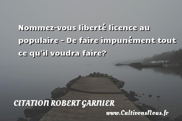 Nommez-vous liberté licence au populaire - De faire impunément tout ce qu il voudra faire? Une citation de Robert Garnier CITATION ROBERT GARNIER