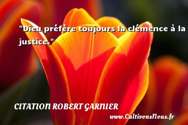 Dieu préfère toujours la clémence à la justice. Une citation de Robert Garnier CITATION ROBERT GARNIER