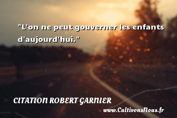 L on ne peut gouverner les enfants d aujourd hui. Une citation de Robert Garnier CITATION ROBERT GARNIER