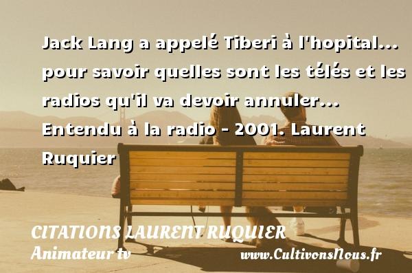 Jack Lang a appelé Tiberi à l hopital... pour savoir quelles sont les télés et les radios qu il va devoir annuler...  Entendu à la radio - 2001. Laurent Ruquier CITATIONS LAURENT RUQUIER - humoriste - journaliste