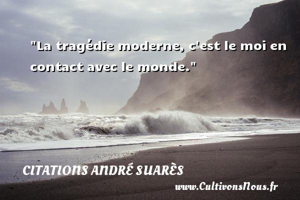 Citations André Suarès - La tragédie moderne, c est le moi en contact avec le monde. Une citation d  André Suarès CITATIONS ANDRÉ SUARÈS