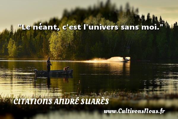 Le néant, c est l univers sans moi. Une citation d  André Suarès CITATIONS ANDRÉ SUARÈS - Citations André Suarès