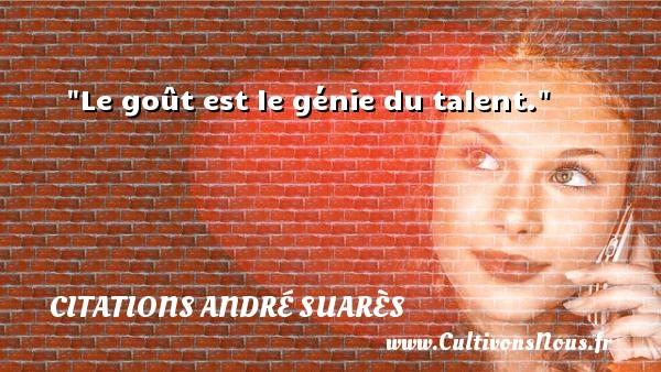Le goût est le génie du talent. Une citation d  André Suarès CITATIONS ANDRÉ SUARÈS - Citations André Suarès