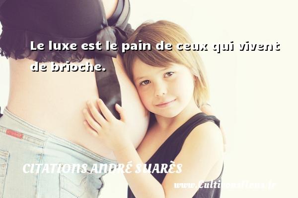 Citations André Suarès - Citation luxe - Le luxe est le pain de ceux qui vivent de brioche. Une citation d  André Suarès CITATIONS ANDRÉ SUARÈS